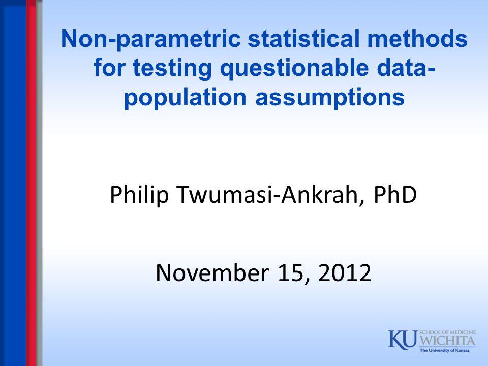 Philip Twumasi-Ankrah, PhD November 15, 2012 Non-parametric statistical methods for testing questionable data- population assumptions