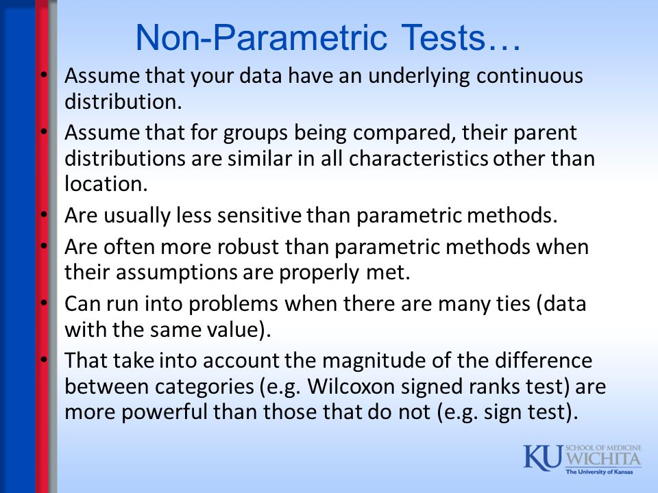 Non-Parametric Tests… Assume that your data have an underlying continuous distribution. Assume that for groups being compared, their parent distributi