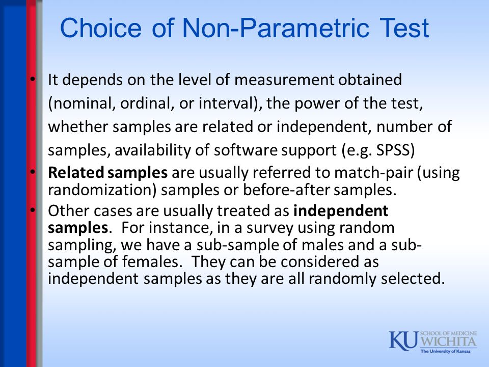 Choice of Non-Parametric Test It depends on the level of measurement obtained (nominal, ordinal, or interval), the power of the test, whether samples