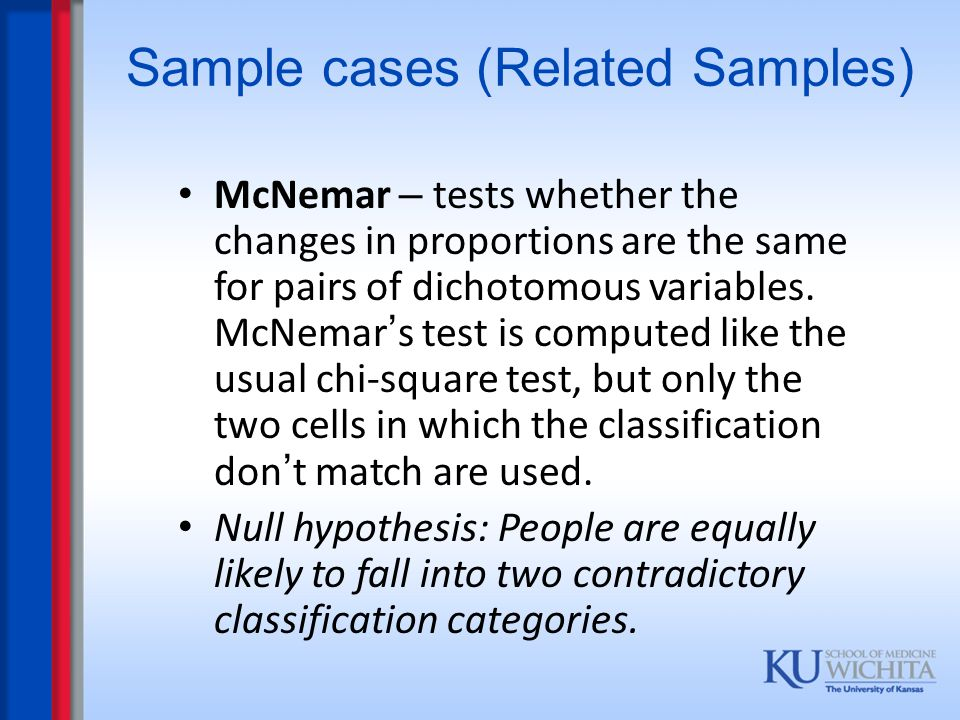 Sample cases (Related Samples) McNemar – tests whether the changes in proportions are the same for pairs of dichotomous variables. McNemar ' s test is