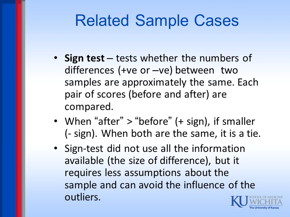 Related Sample Cases Sign test – tests whether the numbers of differences (+ve or – ve) between two samples are approximately the same. Each pair of s