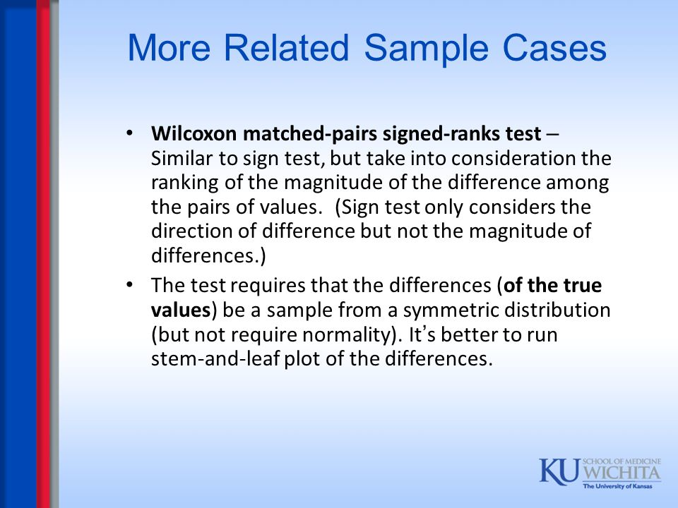 More Related Sample Cases Wilcoxon matched-pairs signed-ranks test – Similar to sign test, but take into consideration the ranking of the magnitude of