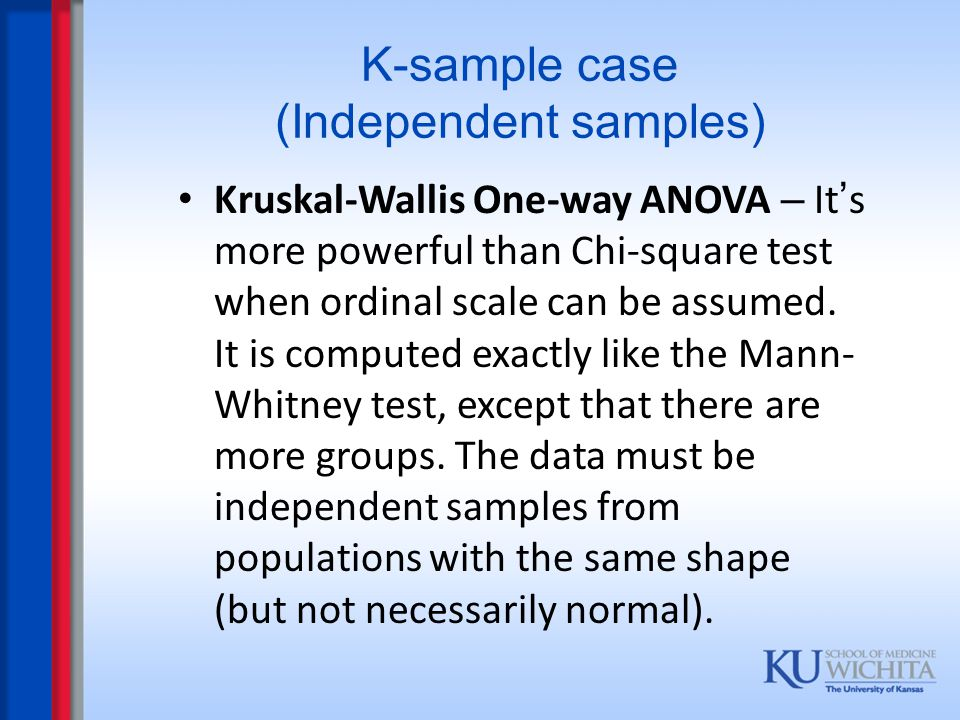 K-sample case (Independent samples) Kruskal-Wallis One-way ANOVA – It ' s more powerful than Chi-square test when ordinal scale can be assumed. It is