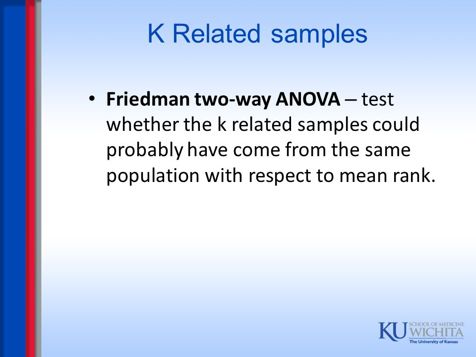 K Related samples Friedman two-way ANOVA – test whether the k related samples could probably have come from the same population with respect to mean r