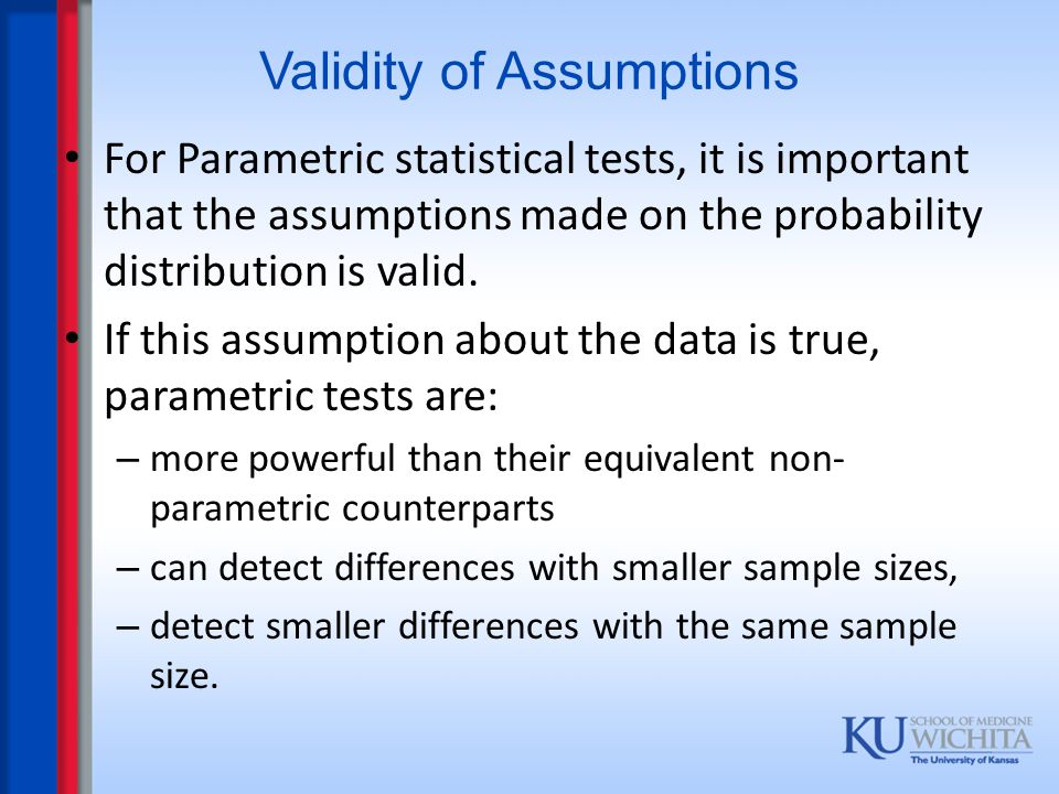 Validity of Assumptions For Parametric statistical tests, it is important that the assumptions made on the probability distribution is valid. If this