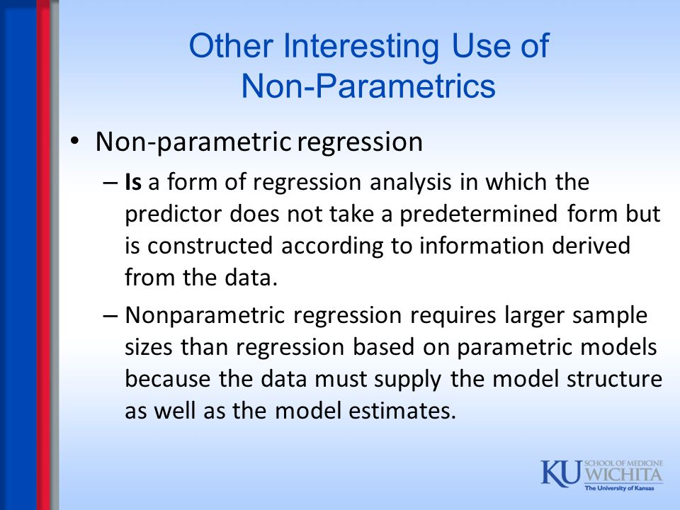 Other Interesting Use of Non-Parametrics Non-parametric regression – Is a form of regression analysis in which the predictor does not take a predeterm