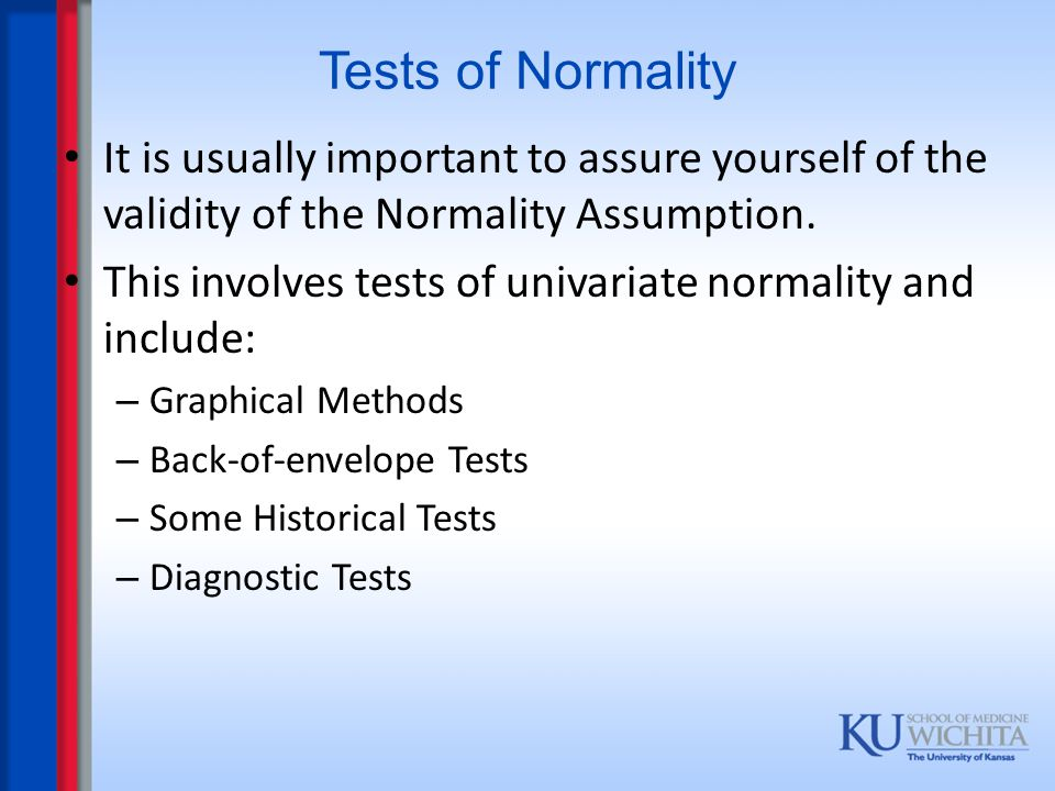 Tests of Normality It is usually important to assure yourself of the validity of the Normality Assumption. This involves tests of univariate normality