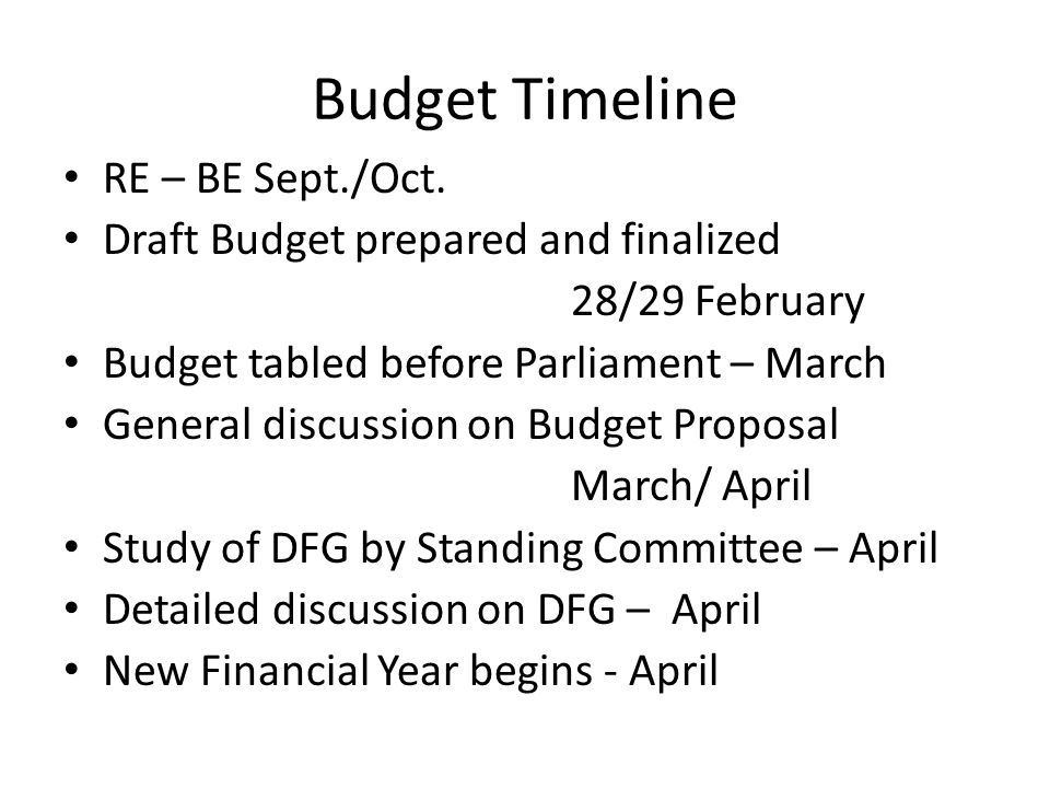 Budget Timeline RE – BE Sept./Oct. Draft Budget prepared and finalized 28/29 February Budget tabled before Parliament – March General discussion on Bu