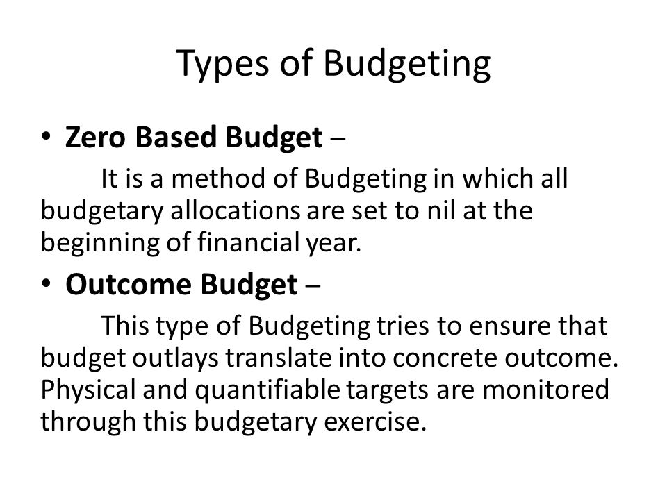 Types of Budgeting Zero Based Budget – It is a method of Budgeting in which all budgetary allocations are set to nil at the beginning of financial yea
