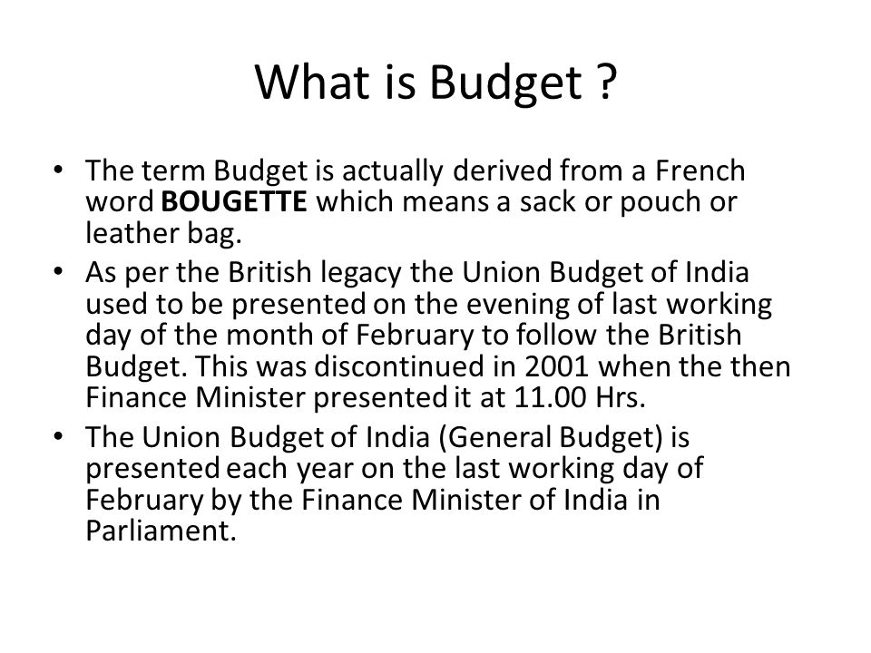 What is Budget ? The term Budget is actually derived from a French word BOUGETTE which means a sack or pouch or leather bag. As per the British legacy