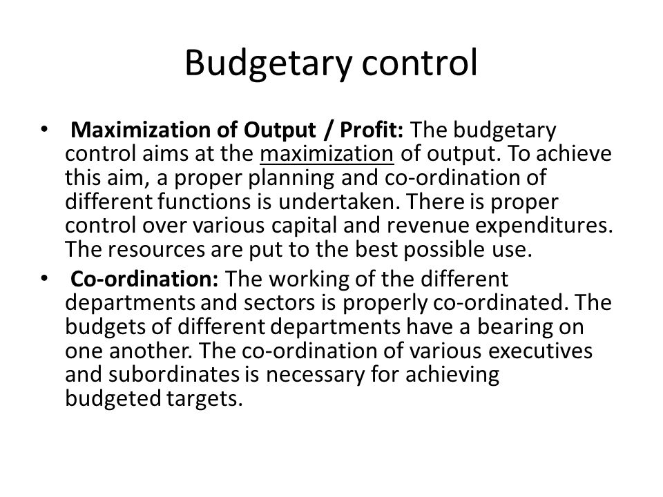 Budgetary control Maximization of Output / Profit: The budgetary control aims at the maximization of output. To achieve this aim, a proper planning an
