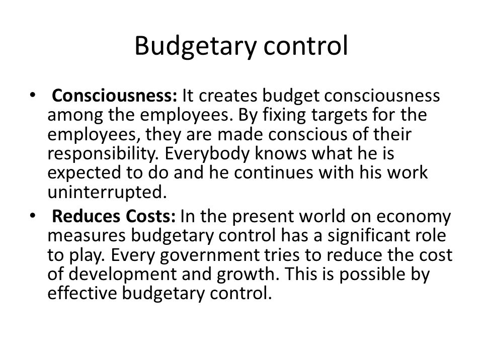 Budgetary control Consciousness: It creates budget consciousness among the employees. By fixing targets for the employees, they are made conscious of