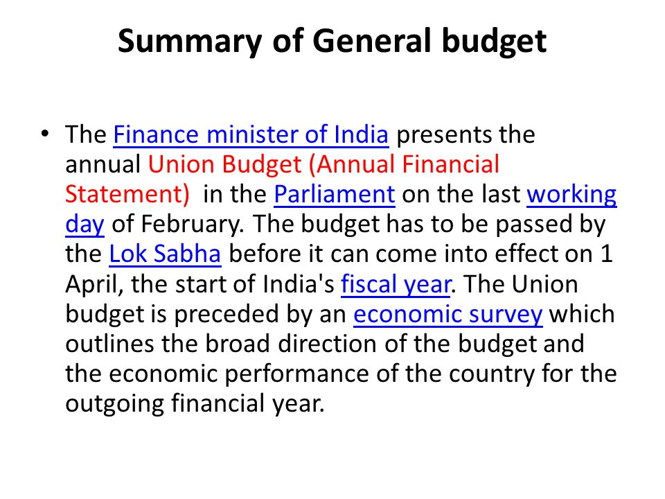 Summary of General budget The Finance minister of India presents the annual Union Budget (Annual Financial Statement) in the Parliament on the last wo