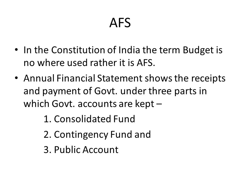 AFS In the Constitution of India the term Budget is no where used rather it is AFS. Annual Financial Statement shows the receipts and payment of Govt.
