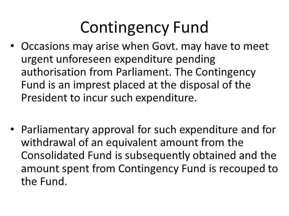 Contingency Fund Occasions may arise when Govt. may have to meet urgent unforeseen expenditure pending authorisation from Parliament. The Contingency