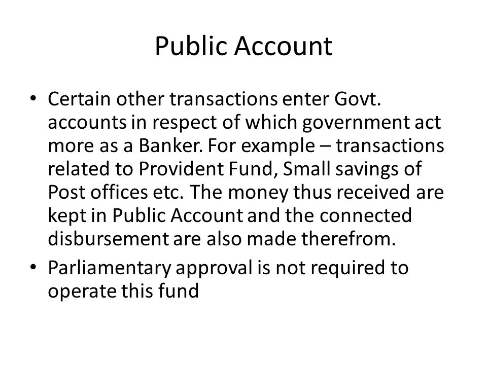 Public Account Certain other transactions enter Govt. accounts in respect of which government act more as a Banker. For example – transactions related