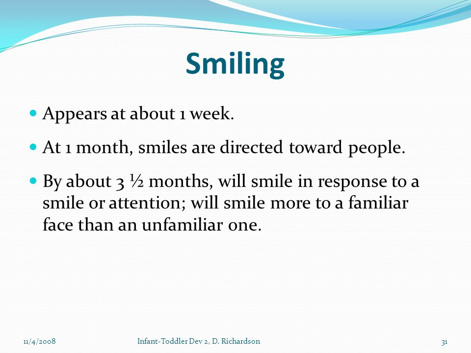 Smiling Appears at about 1 week. At 1 month, smiles are directed toward people.
