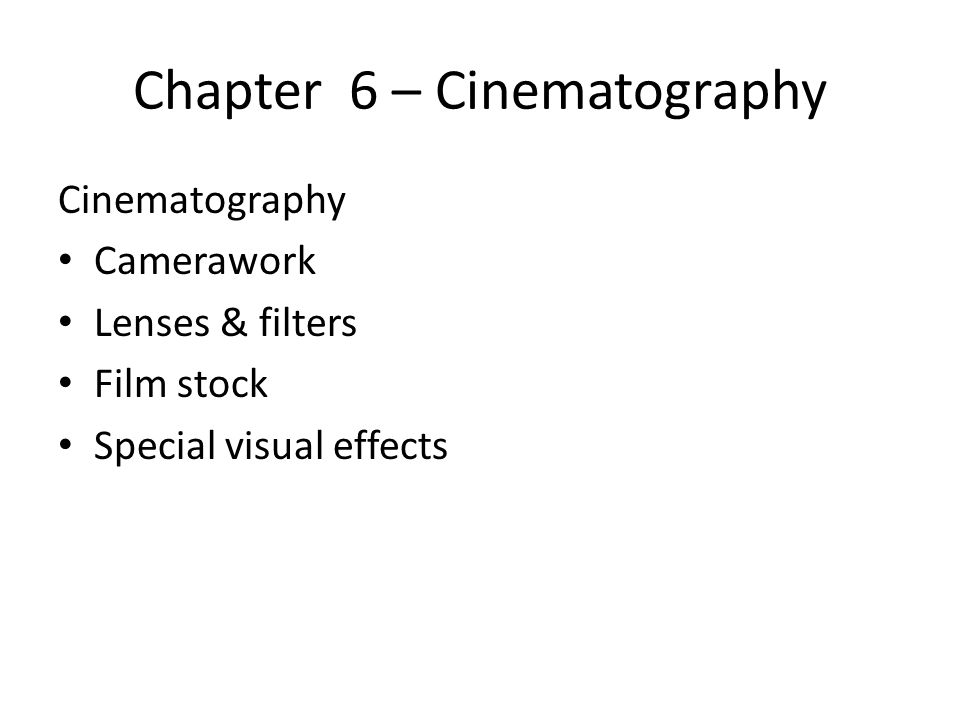Chapter 6 – Cinematography Cinematography Camerawork Lenses & filters Film stock Special visual effects