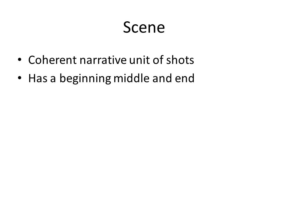 Scene Coherent narrative unit of shots Has a beginning middle and end