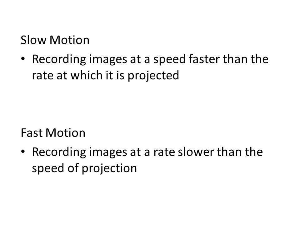 Slow Motion Recording images at a speed faster than the rate at which it is projected Fast Motion Recording images at a rate slower than the speed of
