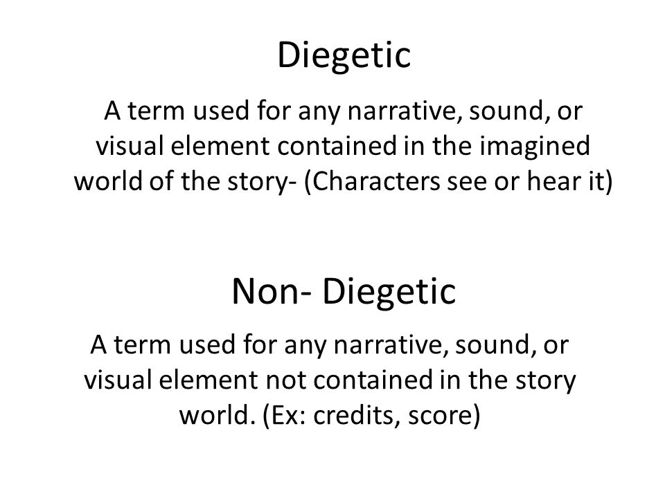 Diegetic A term used for any narrative, sound, or visual element not contained in the story world. (Ex: credits, score) Non- Diegetic A term used for