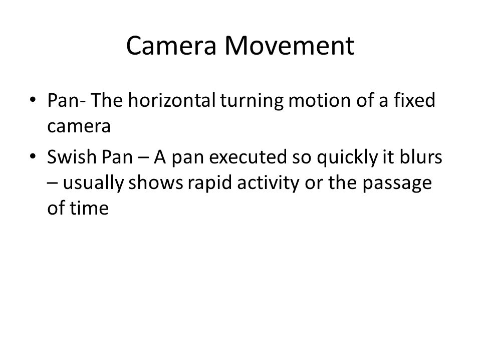 Camera Movement Pan- The horizontal turning motion of a fixed camera Swish Pan – A pan executed so quickly it blurs – usually shows rapid activity or