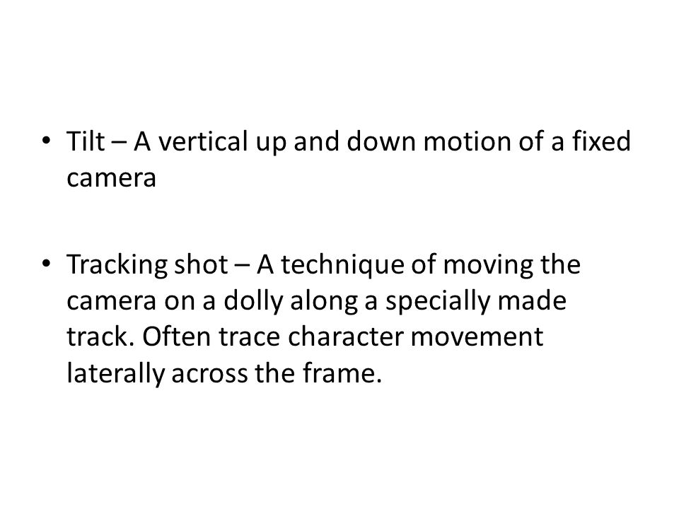 Tilt – A vertical up and down motion of a fixed camera Tracking shot – A technique of moving the camera on a dolly along a specially made track. Often
