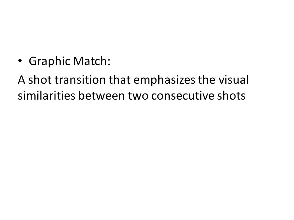 Graphic Match: A shot transition that emphasizes the visual similarities between two consecutive shots