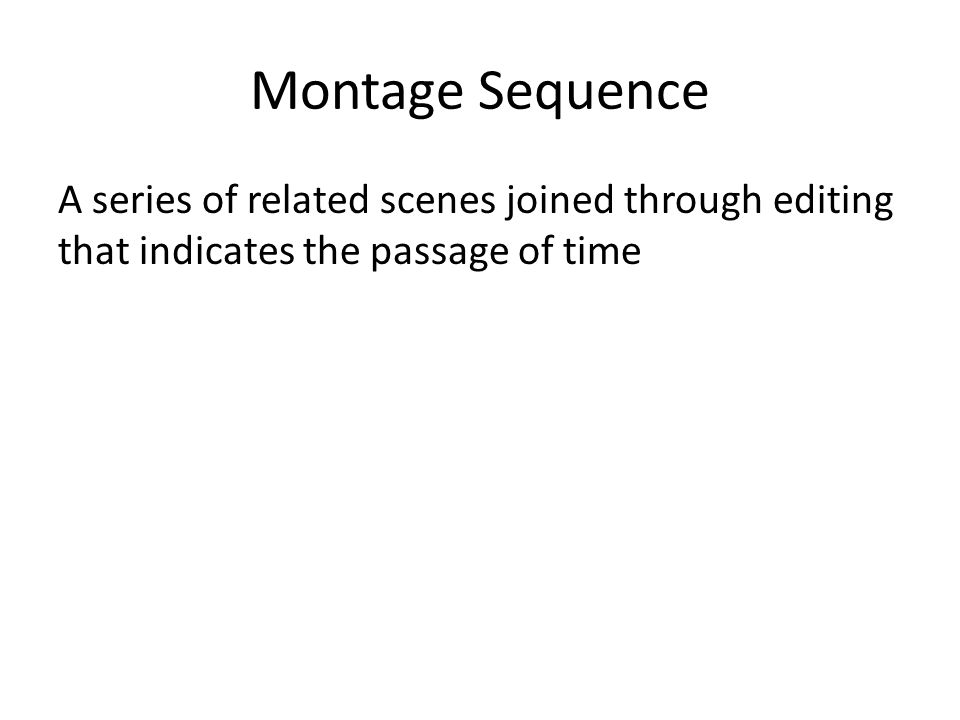 Montage Sequence A series of related scenes joined through editing that indicates the passage of time
