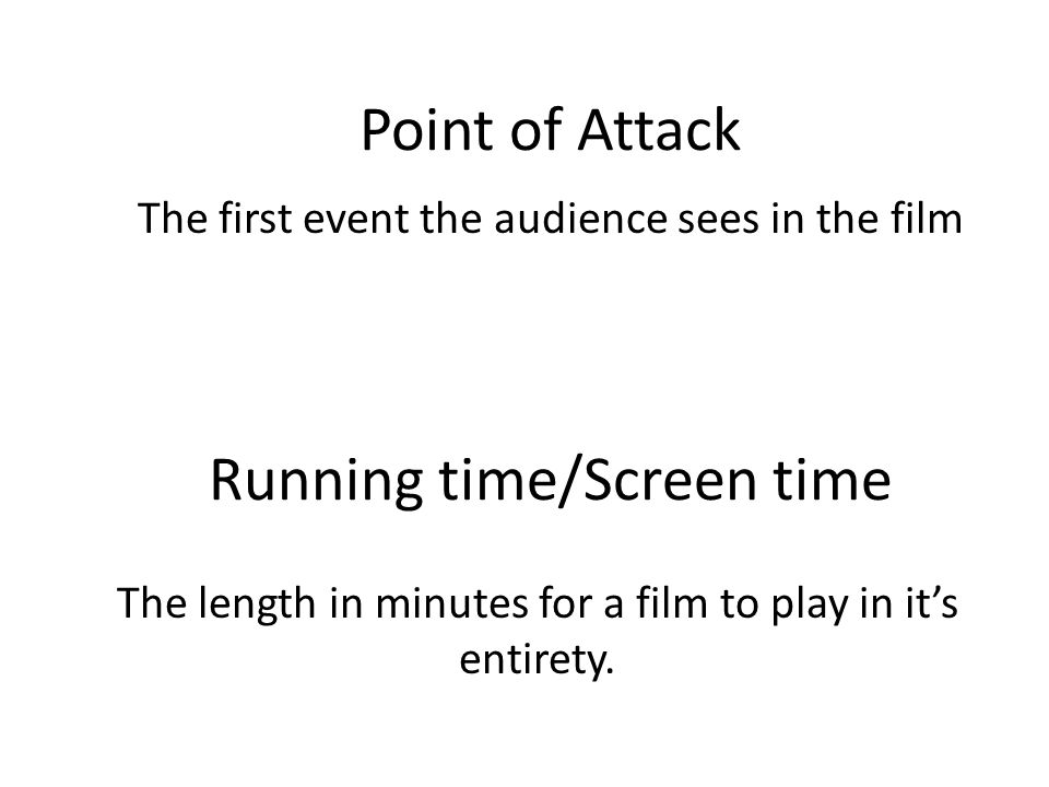 Running time/Screen time The length in minutes for a film to play in it's entirety. Point of Attack The first event the audience sees in the film