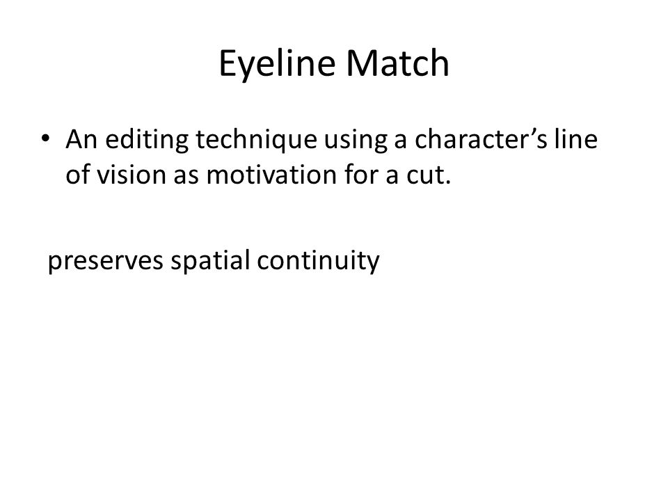 Eyeline Match An editing technique using a character's line of vision as motivation for a cut. preserves spatial continuity