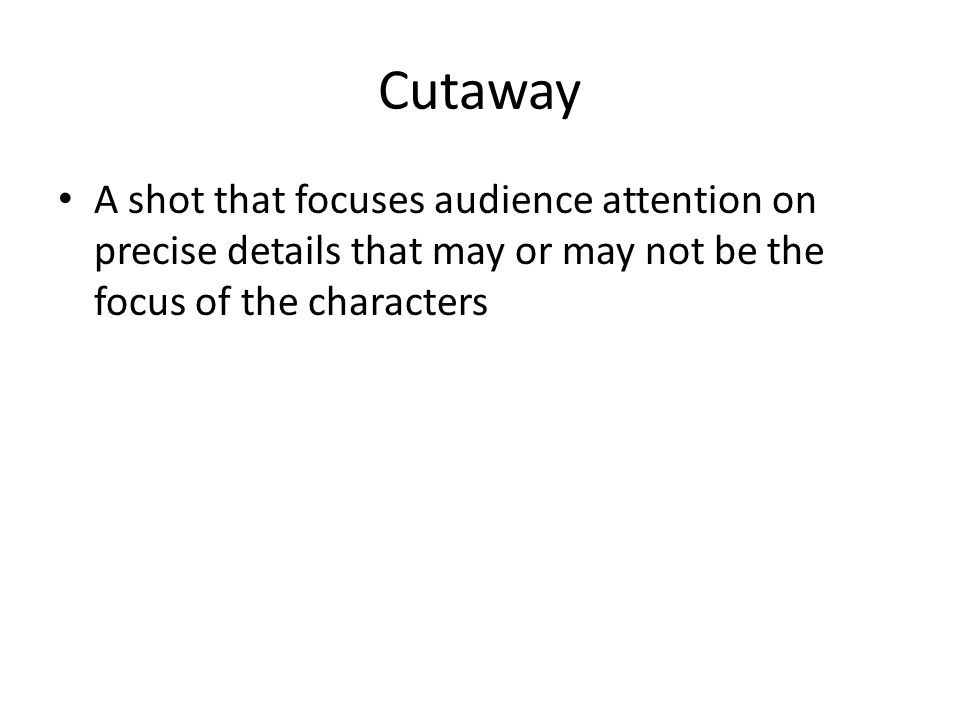Cutaway A shot that focuses audience attention on precise details that may or may not be the focus of the characters