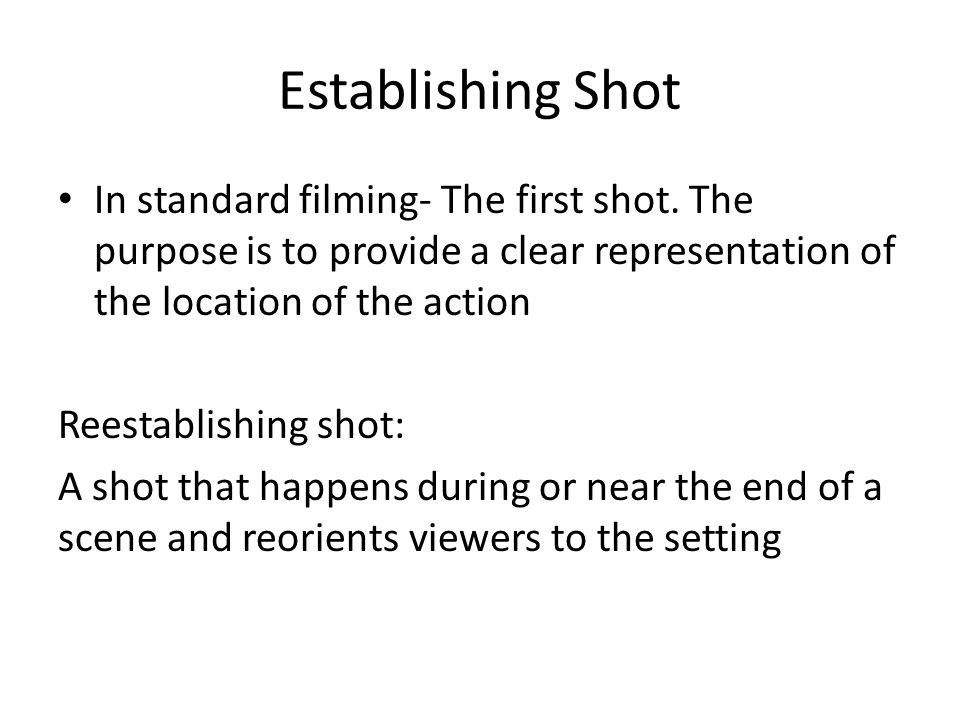 Establishing Shot In standard filming- The first shot. The purpose is to provide a clear representation of the location of the action Reestablishing s