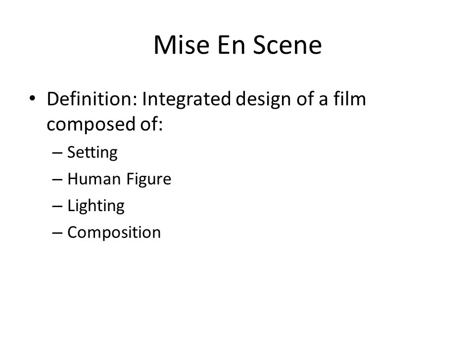 Mise En Scene Definition: Integrated design of a film composed of: – Setting – Human Figure – Lighting – Composition