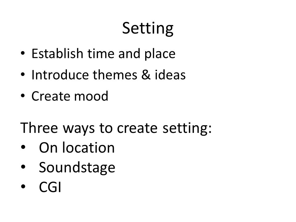 Setting Establish time and place Introduce themes & ideas Create mood Three ways to create setting: On location Soundstage CGI