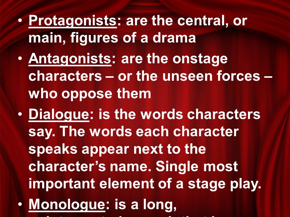 Protagonists: are the central, or main, figures of a drama Antagonists: are the onstage characters – or the unseen forces – who oppose them Dialogue: is the words characters say.
