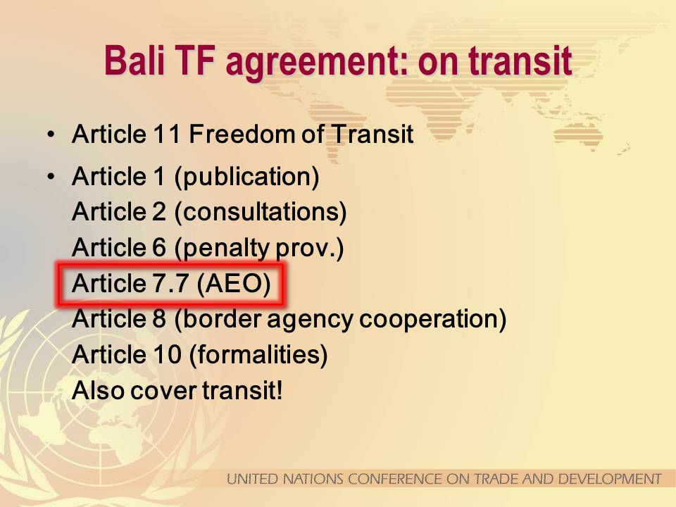 Bali TF agreement: on transit Article 11 Freedom of Transit Article 1 (publication) Article 2 (consultations) Article 6 (penalty prov.) Article 7.7 (AEO) Article 8 (border agency cooperation) Article 10 (formalities) Also cover transit!