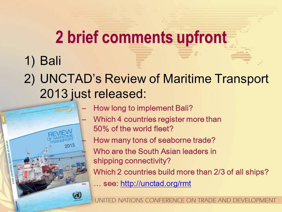 2 brief comments upfront 1)Bali 2)UNCTAD's Review of Maritime Transport 2013 just released: –How long to implement Bali.