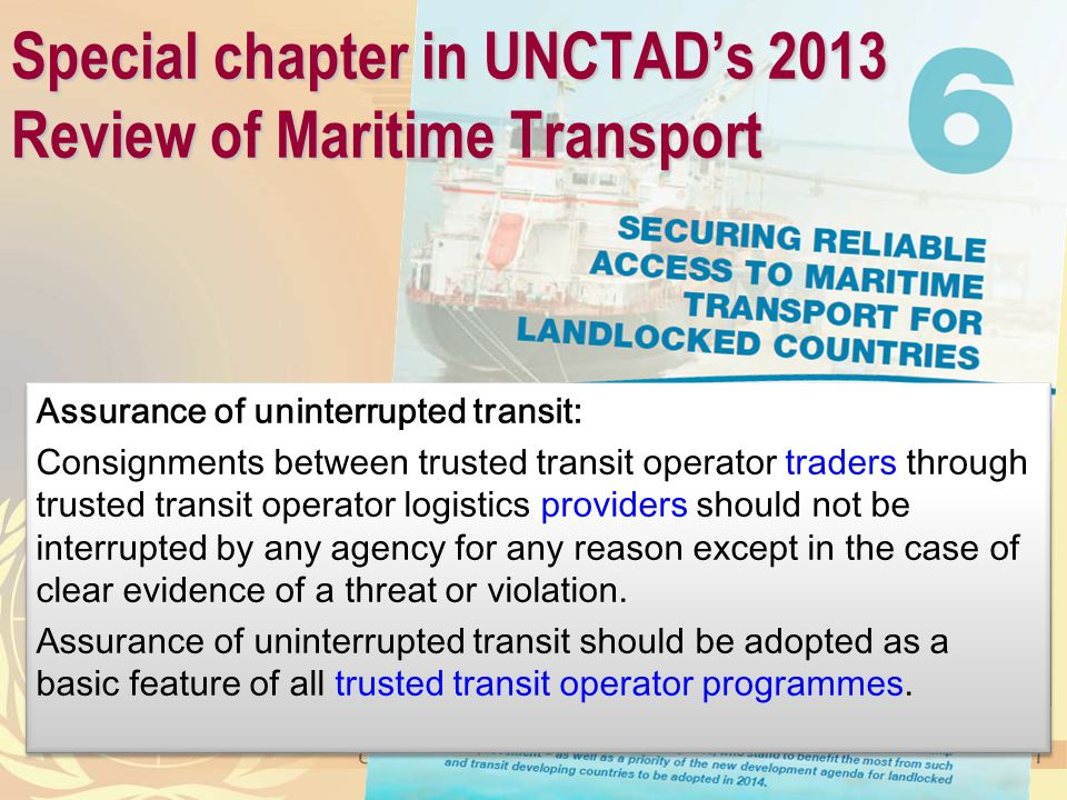 Special chapter in UNCTAD's 2013 Review of Maritime Transport Assurance of uninterrupted transit: Consignments between trusted transit operator traders through trusted transit operator logistics providers should not be interrupted by any agency for any reason except in the case of clear evidence of a threat or violation.