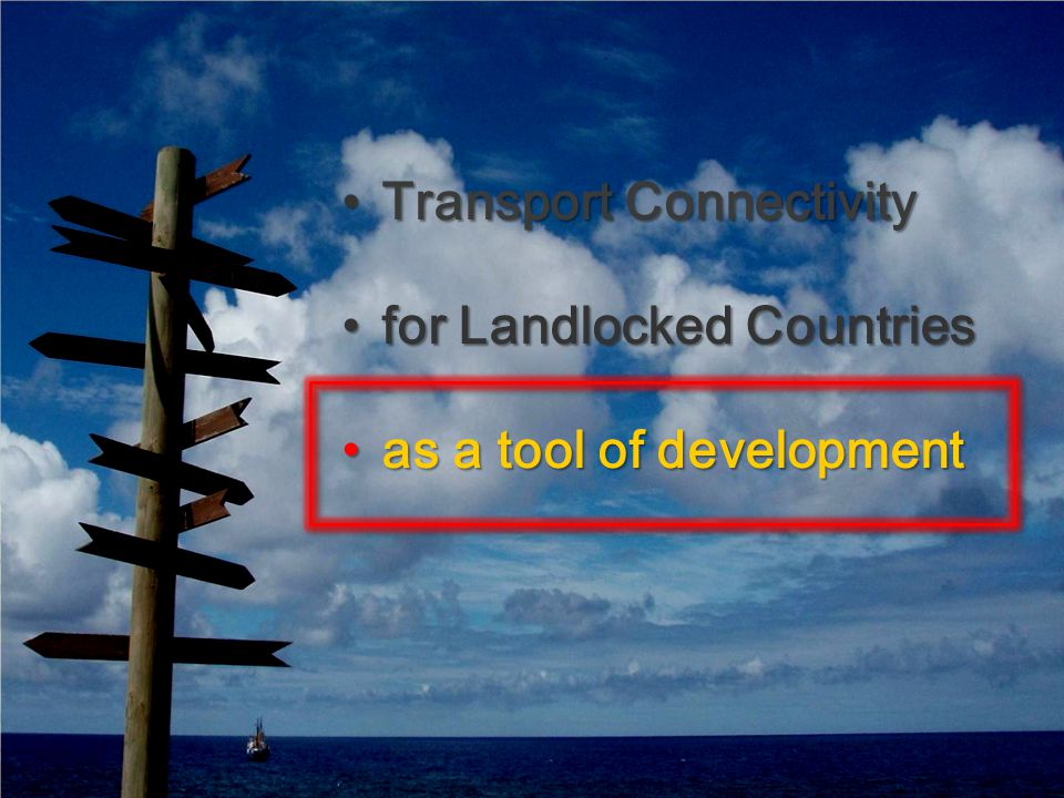 Transport ConnectivityTransport Connectivity for Landlocked Countriesfor Landlocked Countries as a tool of developmentas a tool of development