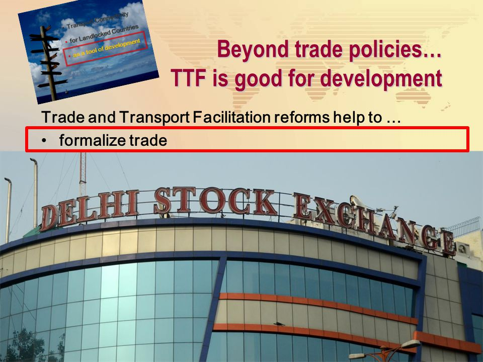 Beyond trade policies… TTF is good for development Trade and Transport Facilitation reforms help to … formalize trade