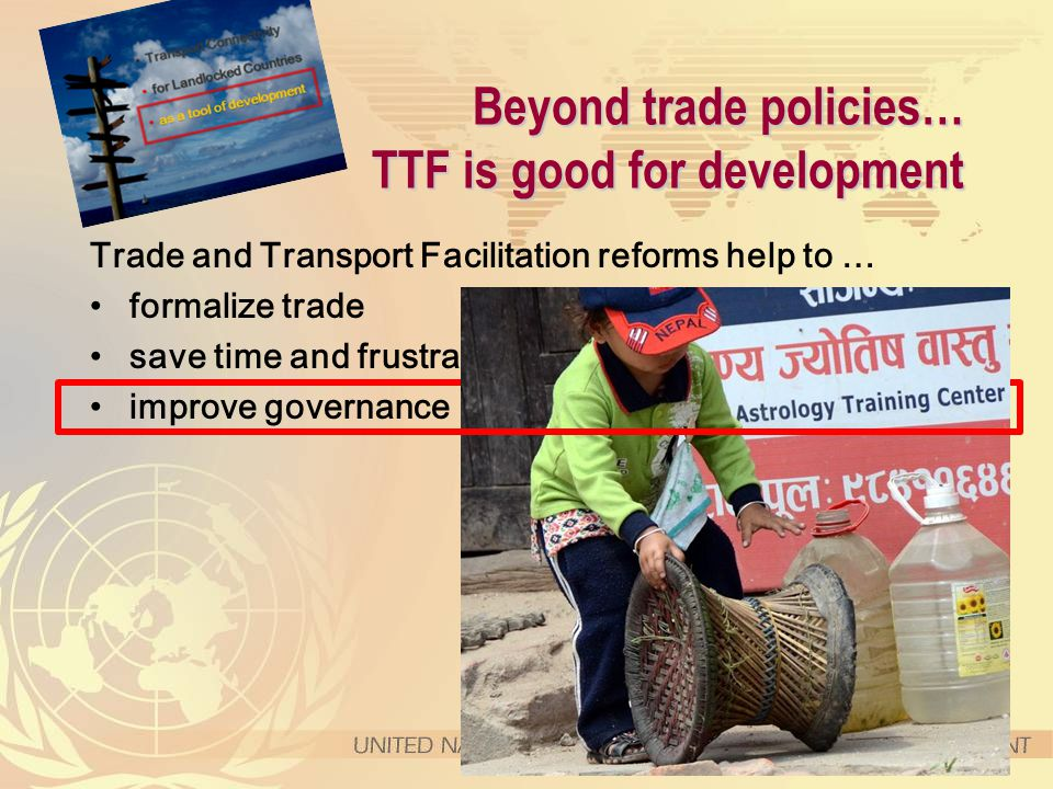 Beyond trade policies… TTF is good for development Trade and Transport Facilitation reforms help to … formalize trade save time and frustrations, improve governance