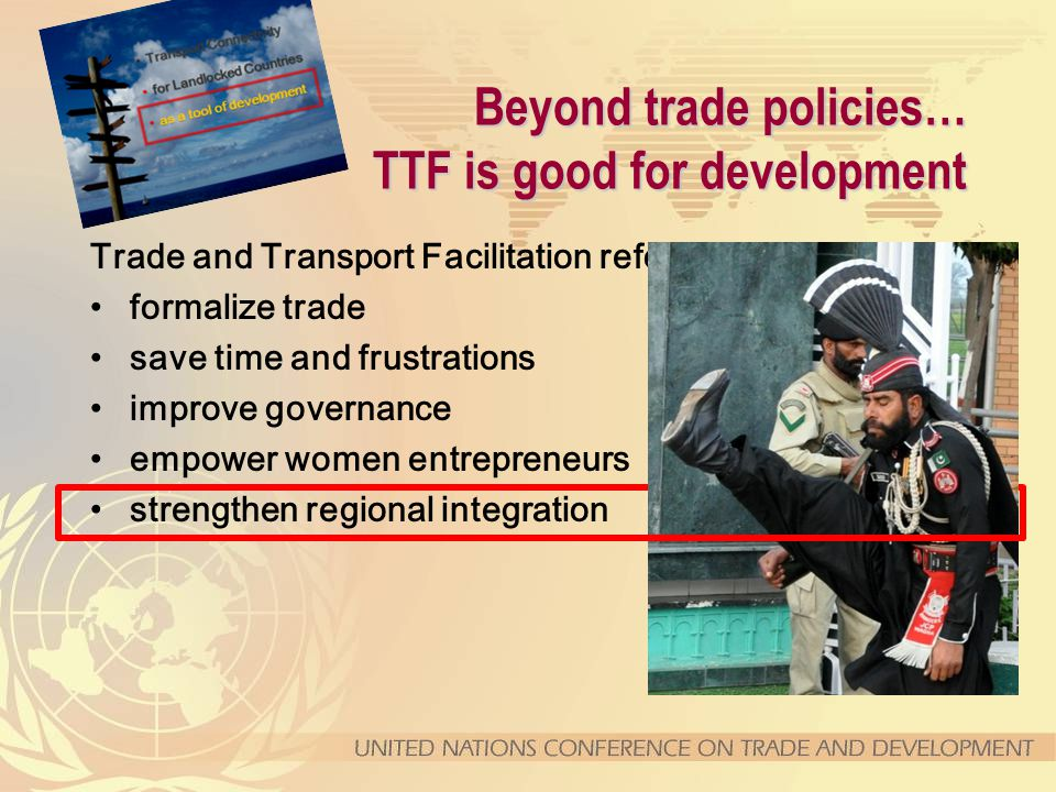 Beyond trade policies… TTF is good for development Trade and Transport Facilitation reforms help to … formalize trade save time and frustrations improve governance empower women entrepreneurs strengthen regional integration