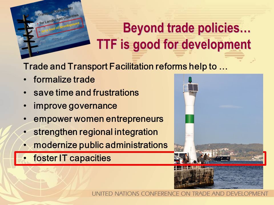 Beyond trade policies… TTF is good for development Trade and Transport Facilitation reforms help to … formalize trade save time and frustrations improve governance empower women entrepreneurs strengthen regional integration modernize public administrations foster IT capacities
