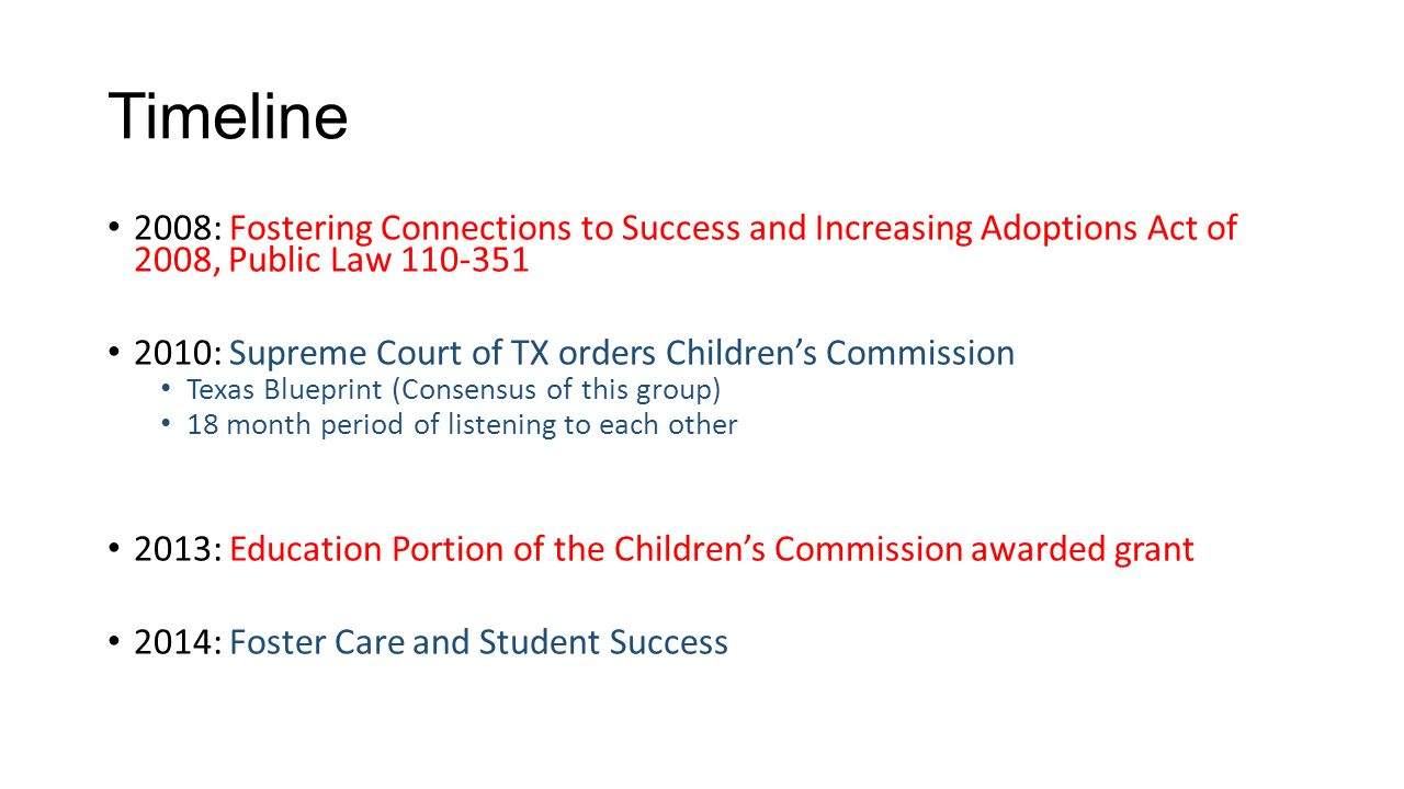 Timeline 2008: Fostering Connections to Success and Increasing Adoptions Act of 2008, Public Law 110-351 2010: Supreme Court of TX orders Children's Commission Texas Blueprint (Consensus of this group) 18 month period of listening to each other 2013: Education Portion of the Children's Commission awarded grant 2014: Foster Care and Student Success