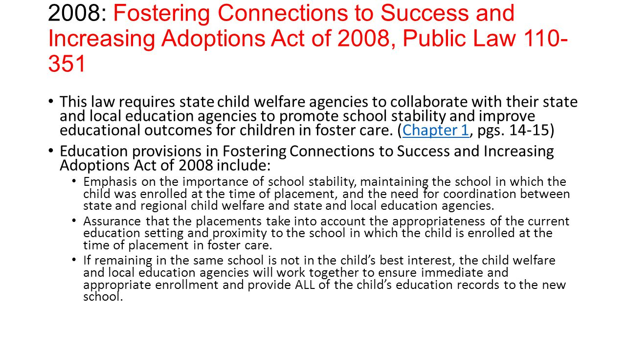 2008: Fostering Connections to Success and Increasing Adoptions Act of 2008, Public Law 110- 351 This law requires state child welfare agencies to collaborate with their state and local education agencies to promote school stability and improve educational outcomes for children in foster care.