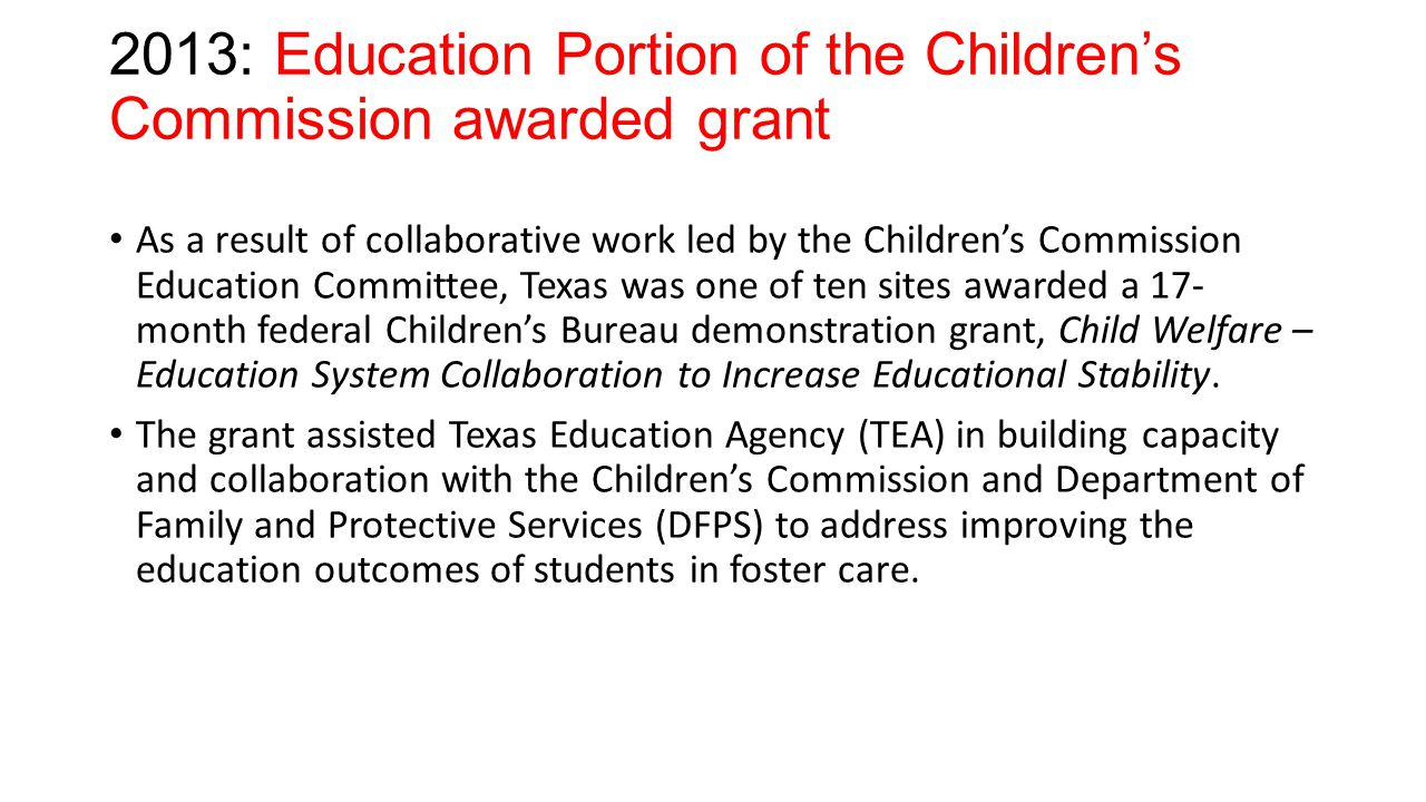 2013: Education Portion of the Children's Commission awarded grant As a result of collaborative work led by the Children's Commission Education Committee, Texas was one of ten sites awarded a 17- month federal Children's Bureau demonstration grant, Child Welfare – Education System Collaboration to Increase Educational Stability.
