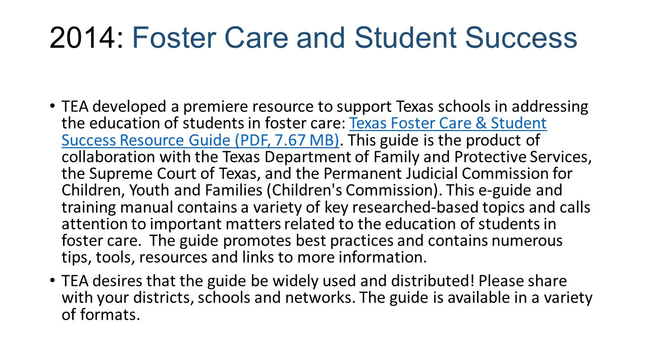 2014: Foster Care and Student Success TEA developed a premiere resource to support Texas schools in addressing the education of students in foster care: Texas Foster Care & Student Success Resource Guide (PDF, 7.67 MB).