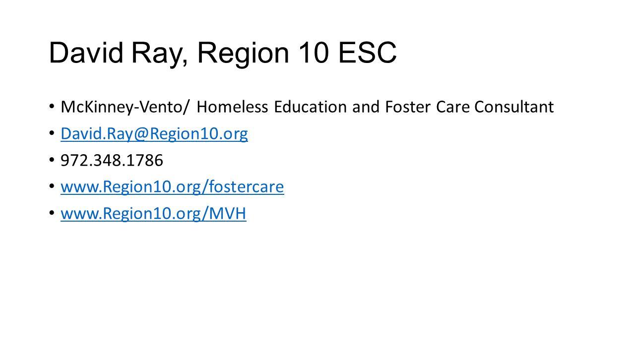 David Ray, Region 10 ESC McKinney-Vento/ Homeless Education and Foster Care Consultant David.Ray@Region10.org 972.348.1786 www.Region10.org/fostercare