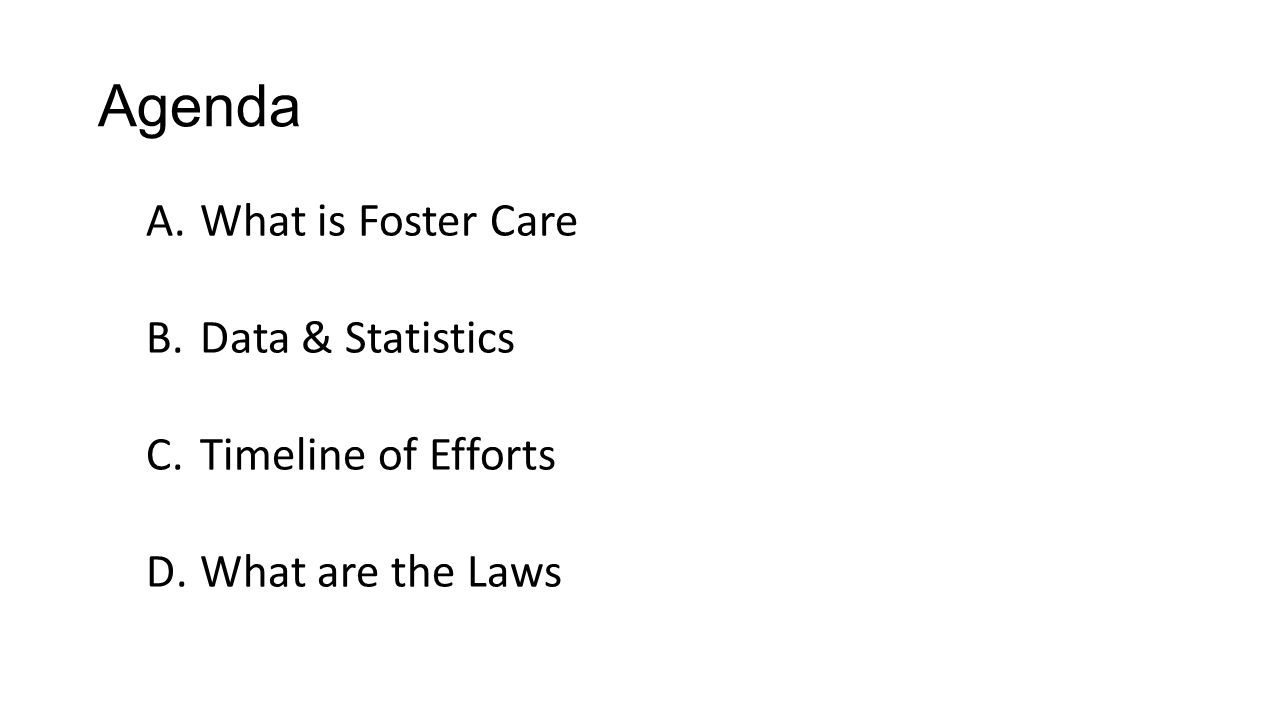 Agenda A.What is Foster Care B.Data & Statistics C.Timeline of Efforts D.What are the Laws